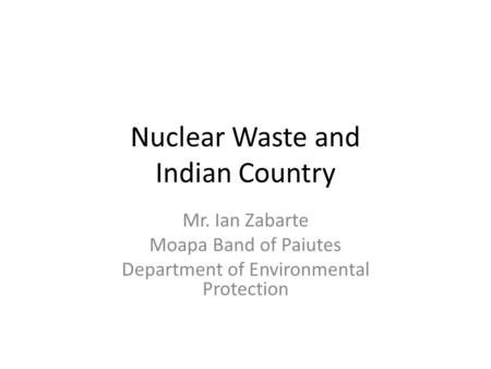 Nuclear Waste and Indian Country Mr. Ian Zabarte Moapa Band of Paiutes Department of Environmental Protection.