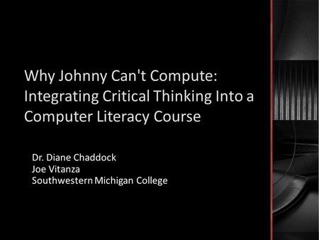 Why Johnny Can't Compute: Integrating Critical Thinking Into a Computer Literacy Course Dr. Diane Chaddock Joe Vitanza Southwestern Michigan College.