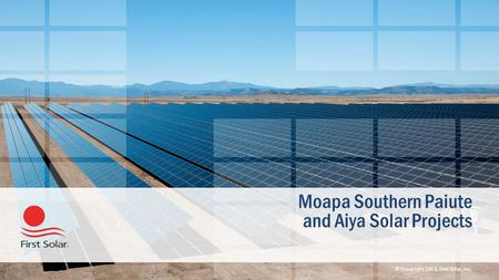 © Copyright 2013, First Solar, Inc. Moapa Southern Paiute and Aiya Solar Projects.