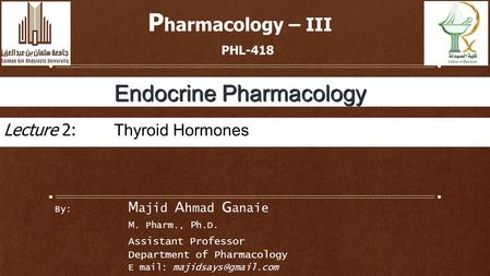By: M ajid A hmad G anaie M. Pharm., P h.D. Assistant Professor Department of Pharmacology E mail: P harmacology – III PHL-418 Endocrine.
