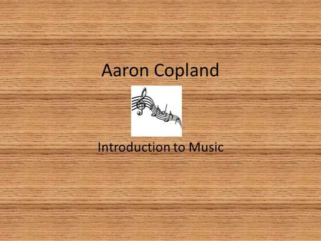 Aaron Copland Introduction to Music. Early Life Born November 14, 1900 Father was a Jewish Immigrant from Russia Mother was an Immigrant from Lithuania.