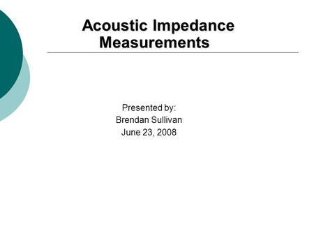 Acoustic Impedance Measurements Acoustic Impedance Measurements Presented by: Brendan Sullivan June 23, 2008.
