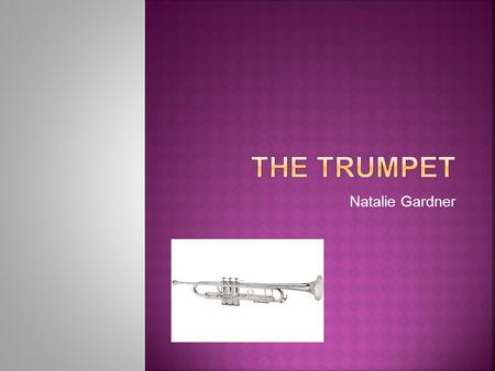 Natalie Gardner.  The trumpet dates way back into the antiquity period.  The trumpet has evolved by receiving valves.  The trumpet has also evolved.