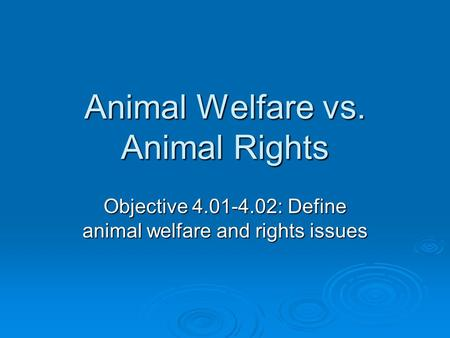 Animal Welfare vs. Animal Rights Objective 4.01-4.02: Define animal welfare and rights issues.