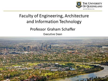 Faculty of Engineering, Architecture and Information Technology Professor Graham Schaffer Executive Dean.