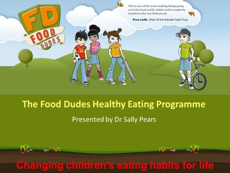 Changing children's eating habits for life The Food Dudes Healthy Eating Programme Presented by Dr Sally Pears.
