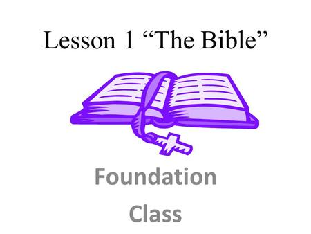 "Lesson 1 ""The Bible"" Foundation Class. The Bible is a revelation of God, coming from God, and flowing through man, to man. The Bible is the only inspired."