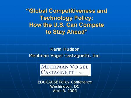 """Global Competitiveness and Technology Policy: How the U.S. Can Compete to Stay Ahead"" Karin Hudson Mehlman Vogel Castagnetti, Inc. EDUCAUSE Policy Conference."