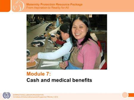 INTERNATIONAL LABOUR ORGANIZATION Conditions of Work and Employment Programme (TRAVAIL) 2012 Module 7: Cash and medical benefits Maternity Protection Resource.