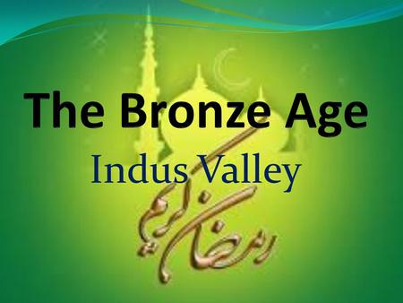 The Bronze Age Indus Valley.