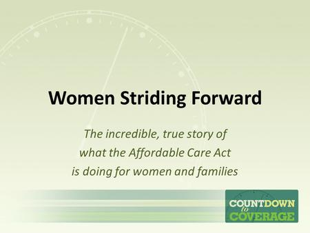 Women Striding Forward The incredible, true story of what the Affordable Care Act is doing for women and families.