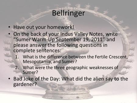 "Bellringer Have out your homework! On the back of your Indus Valley Notes, write ""Sumer Warm-Up September 19, 2011"" and please answer the following questions."