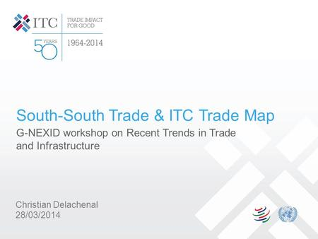 South-South Trade & ITC Trade Map G-NEXID workshop on Recent Trends in Trade and Infrastructure Christian Delachenal 28/03/2014.
