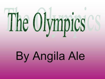 By Angila Ale. When did the Olympics Start? The first Olympics started in Greece. The place was called Olympia so it was called Olympics.