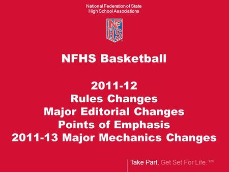 Take Part. Get Set For Life.™ National Federation of State High School Associations NFHS Basketball 2011-12 Rules Changes Major Editorial Changes Points.