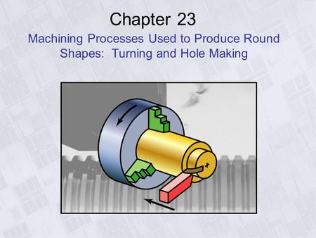 Chapter 23 Machining Processes Used to Produce Round Shapes: Turning and Hole Making.