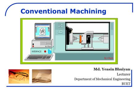 Md. Yeasin Bhuiyan Lecturer Department of Mechanical Engineering BUET Conventional Machining.