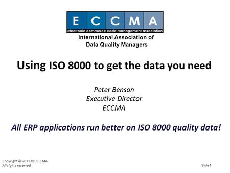 Slide 1 Using ISO 8000 to get the data you need Peter Benson Executive Director ECCMA Copyright © 2011 by ECCMA All rights reserved International Association.