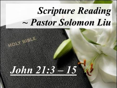 Scripture Reading ~ Pastor Solomon Liu John 21:3 – 15.
