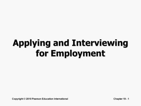 Copyright © 2010 Pearson Education InternationalChapter 19 - 1 Applying and Interviewing for Employment.