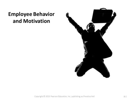 8-1 Copyright © 2013 Pearson Education, Inc. publishing as Prentice Hall Employee Behavior and Motivation.