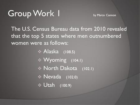 Group Work 1 by Marco Cannon The U.S. Census Bureau data from 2010 revealed that the top 5 states where men outnumbered women were as follows:  Alaska.