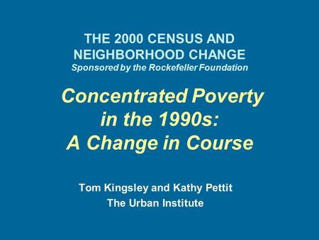 THE 2000 CENSUS AND NEIGHBORHOOD CHANGE Sponsored by the Rockefeller Foundation Concentrated Poverty in the 1990s: A Change in Course Tom Kingsley and.
