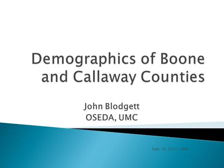 John Blodgett OSEDA, UMC Sept. 16, 2010 / DBRL.   Demographics of Boone and Callaway Counties.ppt