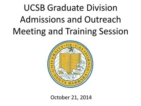 UCSB Graduate Division Admissions and Outreach Meeting and Training Session October 21, 2014.
