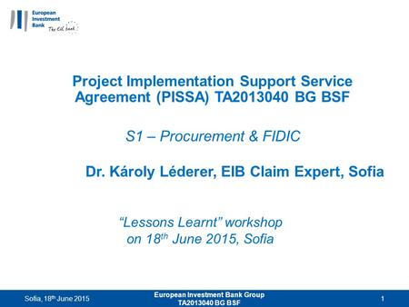 """Lessons Learnt"" workshop on 18 th June 2015, Sofia Project Implementation Support Service Agreement (PISSA) TA2013040 BG BSF S1 – Procurement & FIDIC."