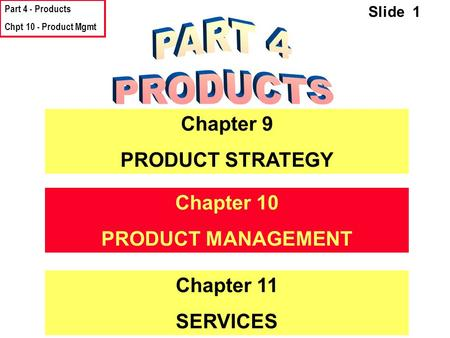 Part 4 - Products Chpt 10 - Product Mgmt Slide 1 Chapter 9 PRODUCT STRATEGY Chapter 10 PRODUCT MANAGEMENT Chapter 11 SERVICES.