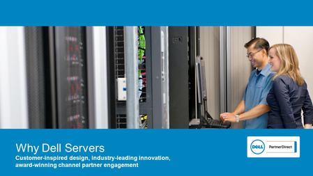 Why Dell Servers Customer-inspired design, industry-leading innovation, award-winning channel partner engagement.