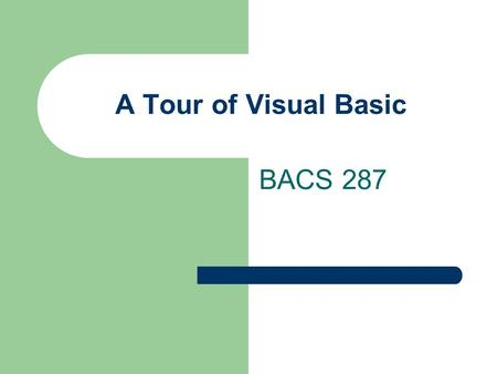 "A Tour of Visual Basic BACS 287. Early History of Basic Beginners All-Purpose Symbolic Instruction Code -- 1963 An ""Interpreted"" teaching language English-like."