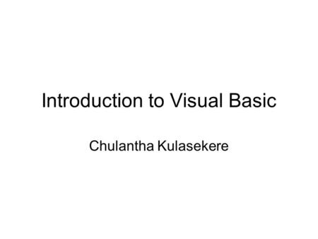 Introduction to Visual Basic Chulantha Kulasekere.