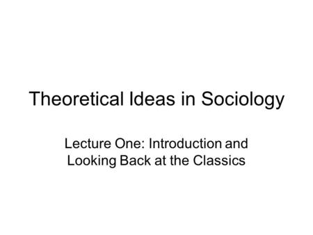 Theoretical Ideas in Sociology Lecture One: Introduction and Looking Back at the Classics.