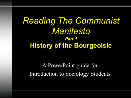 Reading The Communist Manifesto Part 1 History of the Bourgeoisie A PowerPoint guide for Introduction to Sociology Students.