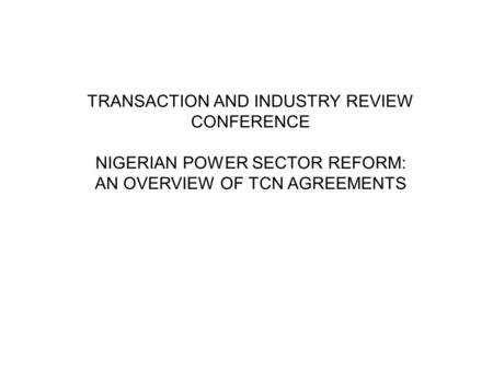 TRANSACTION AND INDUSTRY REVIEW CONFERENCE NIGERIAN POWER SECTOR REFORM: AN OVERVIEW OF TCN AGREEMENTS.
