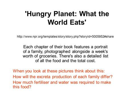 'Hungry Planet: What the World Eats' When you look at these pictures think about this: How will the excreta production of each family differ? How much.