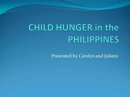 Presented by Carolyn and Juliane. INTRODUCTION World issue: Child hunger in the Philippines Outline: 1. Definition of hunger 2. Some numbers about hunger.