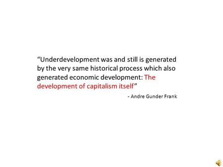 """Underdevelopment was and still is generated by the very same historical process which also generated economic development: The development of capitalism."
