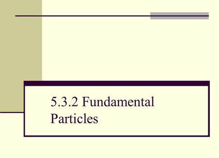 5.3.2 Fundamental Particles. (a) explain that since protons and neutrons contain charged constituents called quarks they are, therefore, not fundamental.