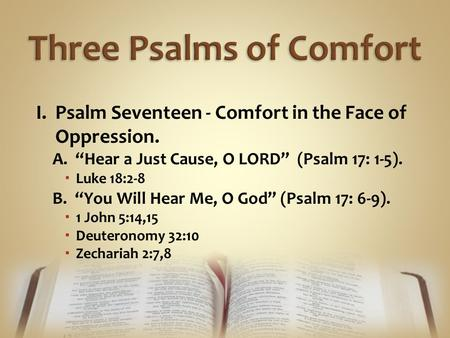 "I. Psalm Seventeen - Comfort in the Face of Oppression. A. ""Hear a Just Cause, O LORD"" (Psalm 17: 1-5).  Luke 18:2-8 B. ""You Will Hear Me, O God"" (Psalm."
