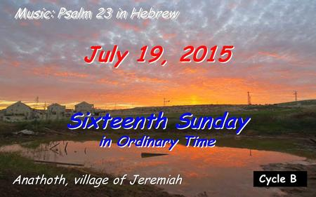Cycle B July 19, 2015 Sixteenth Sunday in Ordinary Time Sixteenth Sunday in Ordinary Time Music: Psalm 23 in Hebrew Anathoth, village of Jeremiah.