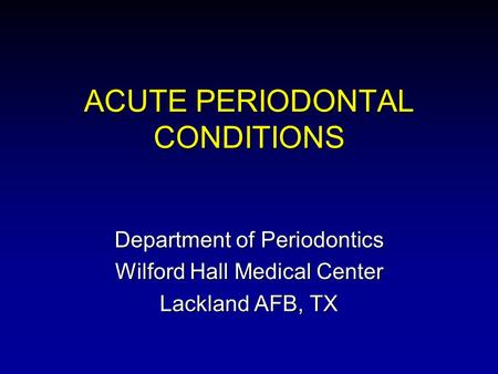 ACUTE PERIODONTAL CONDITIONS Department of Periodontics Wilford Hall Medical Center Lackland AFB, TX.
