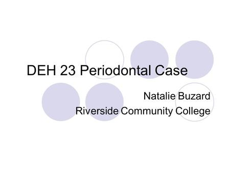 DEH 23 Periodontal Case Natalie Buzard Riverside Community College.