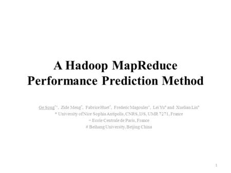 A Hadoop MapReduce Performance Prediction Method Ge Song *+, Zide Meng *, Fabrice Huet *, Frederic Magoules +, Lei Yu # and Xuelian Lin # * University.