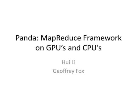 Panda: MapReduce Framework on GPU's and CPU's Hui Li Geoffrey Fox.