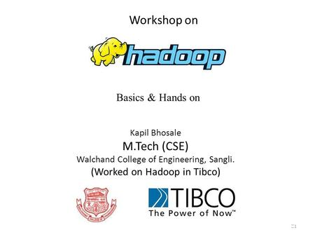 Workshop on Basics & Hands on Kapil Bhosale M.Tech (CSE) Walchand College of Engineering, Sangli. (Worked on Hadoop in Tibco) 1.