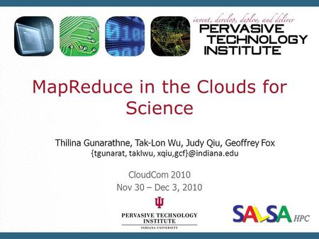 MapReduce in the Clouds for Science CloudCom 2010 Nov 30 – Dec 3, 2010 Thilina Gunarathne, Tak-Lon Wu, Judy Qiu, Geoffrey Fox {tgunarat, taklwu,