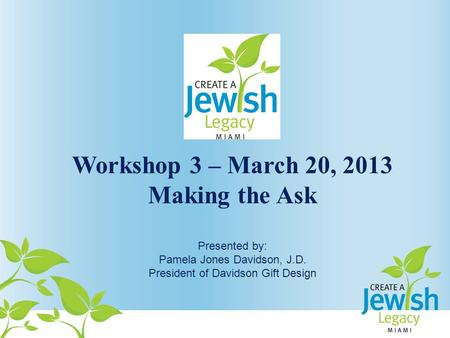 Workshop 3 – March 20, 2013 Making the Ask Presented by: Pamela Jones Davidson, J.D. President of Davidson Gift Design.